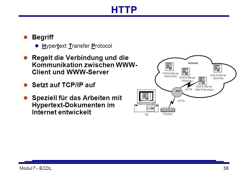 Modul 7 - ECDL36 HTTP l Begriff l Hypertext Transfer Protocol l Regelt die Verbindung und die Kommunikation zwischen WWW- Client und WWW-Server l Setzt auf TCP/IP auf l Speziell für das Arbeiten mit Hypertext-Dokumenten im Internet entwickelt PC Modem