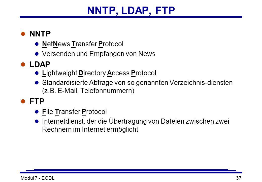 Modul 7 - ECDL37 NNTP, LDAP, FTP l NNTP l NetNews Transfer Protocol l Versenden und Empfangen von News l LDAP l Lightweight Directory Access Protocol l Standardisierte Abfrage von so genannten Verzeichnis-diensten (z.B.