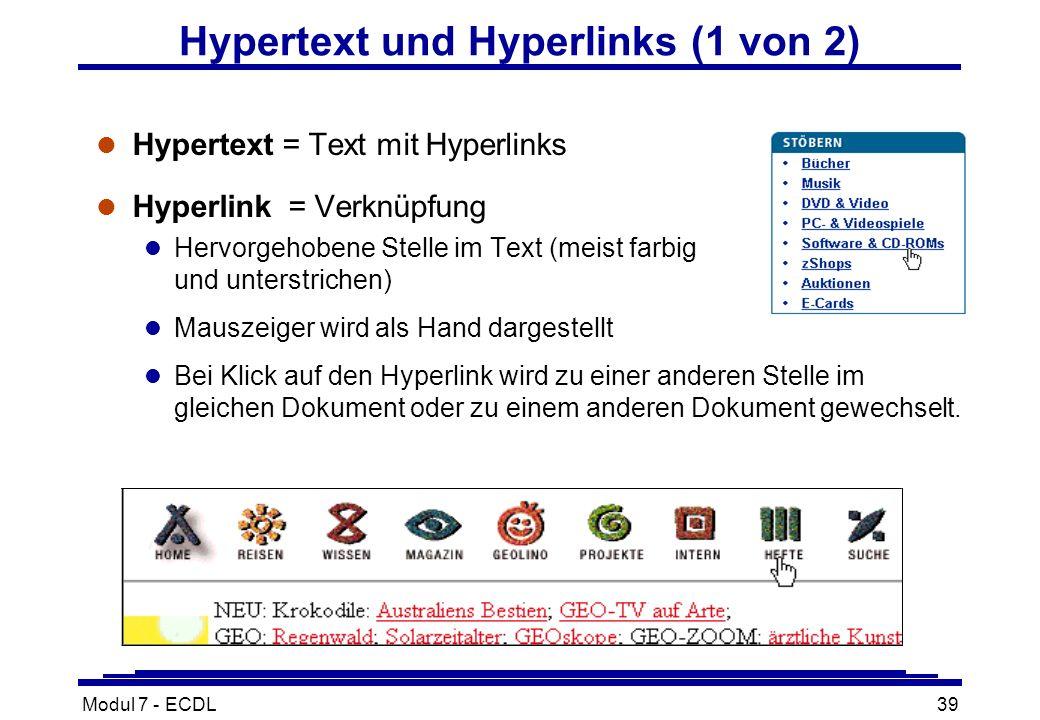 Modul 7 - ECDL39 l Hypertext = Text mit Hyperlinks l Hyperlink= Verknüpfung l Hervorgehobene Stelle im Text (meist farbig und unterstrichen) l Mauszeiger wird als Hand dargestellt l Bei Klick auf den Hyperlink wird zu einer anderen Stelle im gleichen Dokument oder zu einem anderen Dokument gewechselt.