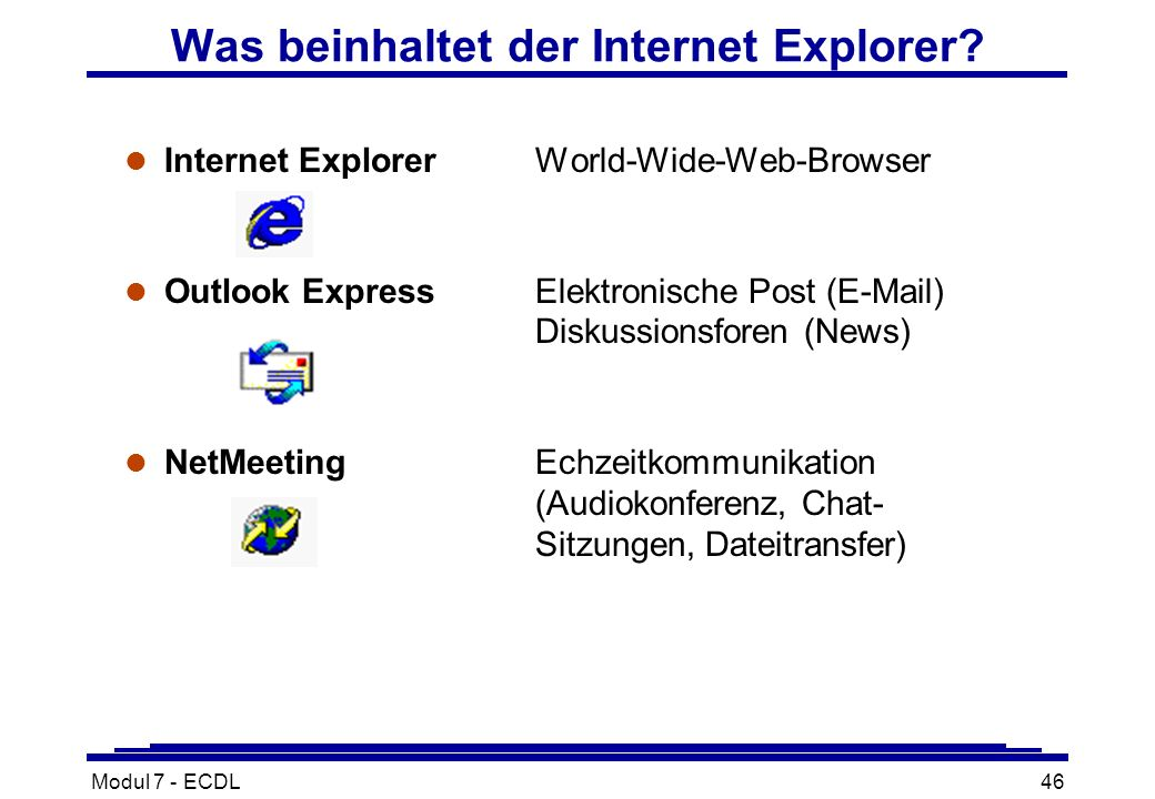 Modul 7 - ECDL46 Was beinhaltet der Internet Explorer? l Internet ExplorerWorld-Wide-Web-Browser l Outlook ExpressElektronische Post (E-Mail) Diskussi