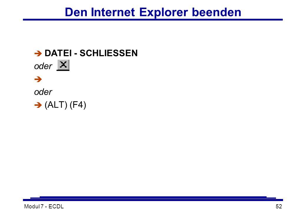 Modul 7 - ECDL52 Den Internet Explorer beenden è DATEI - SCHLIESSEN oder è oder  (ALT) (F4)