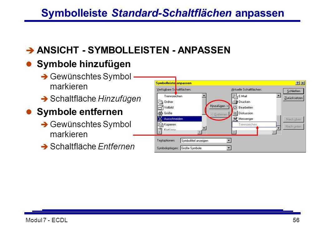 Modul 7 - ECDL56 Symbolleiste Standard-Schaltflächen anpassen è ANSICHT - SYMBOLLEISTEN - ANPASSEN l Symbole hinzufügen è Gewünschtes Symbol markieren è Schaltfläche Hinzufügen l Symbole entfernen è Gewünschtes Symbol markieren è Schaltfläche Entfernen