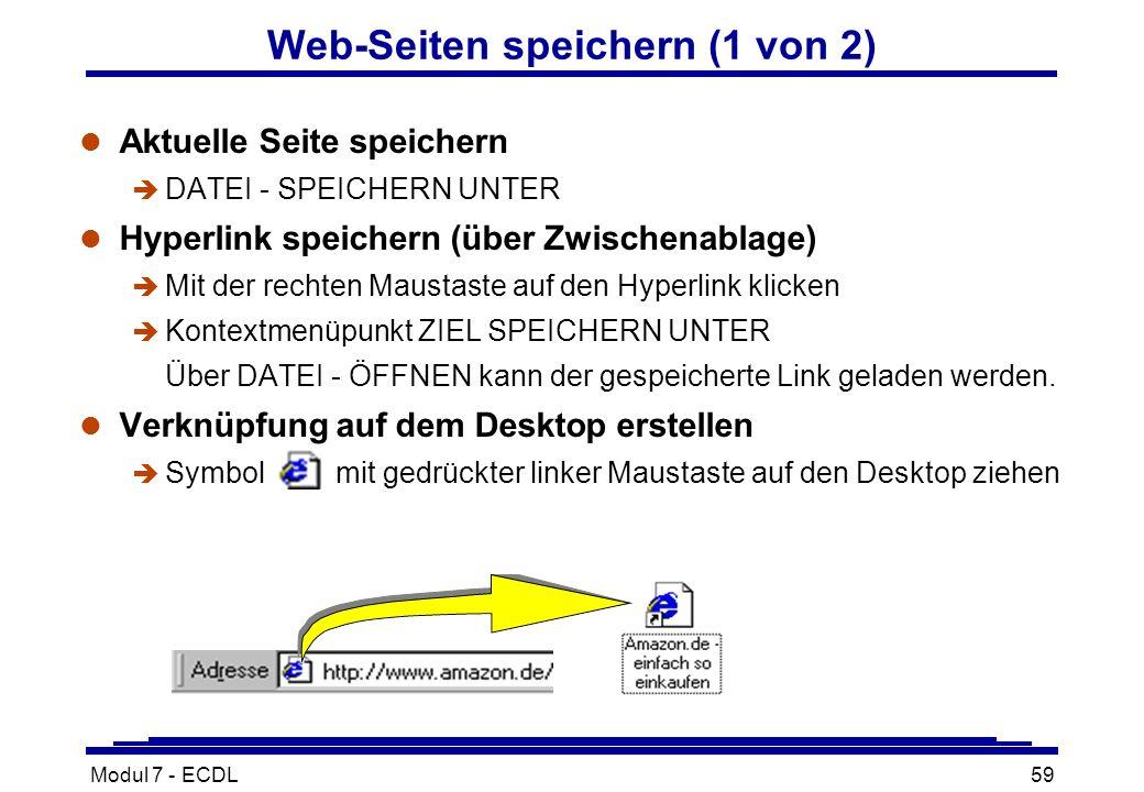 Modul 7 - ECDL59 Web-Seiten speichern (1 von 2) l Aktuelle Seite speichern è DATEI - SPEICHERN UNTER l Hyperlink speichern (über Zwischenablage) è Mit der rechten Maustaste auf den Hyperlink klicken è Kontextmenüpunkt ZIEL SPEICHERN UNTER Über DATEI - ÖFFNEN kann der gespeicherte Link geladen werden.