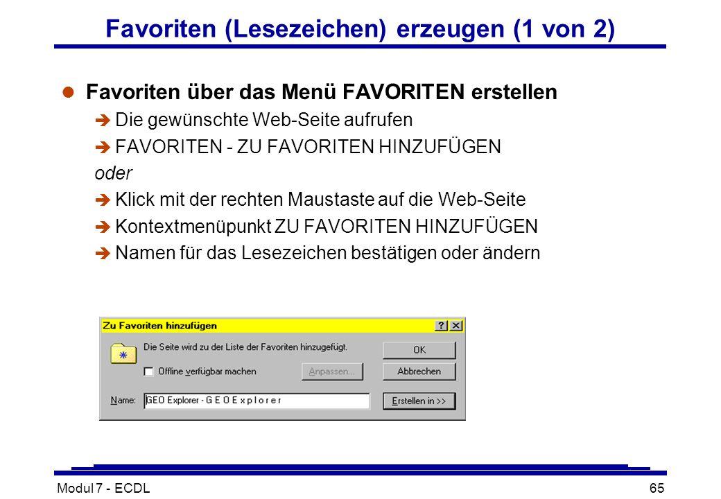 Modul 7 - ECDL65 Favoriten (Lesezeichen) erzeugen (1 von 2) l Favoriten über das Menü FAVORITEN erstellen è Die gewünschte Web-Seite aufrufen è FAVORITEN - ZU FAVORITEN HINZUFÜGEN oder è Klick mit der rechten Maustaste auf die Web-Seite è Kontextmenüpunkt ZU FAVORITEN HINZUFÜGEN è Namen für das Lesezeichen bestätigen oder ändern