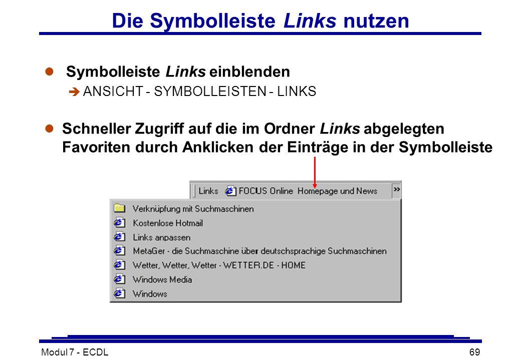 Modul 7 - ECDL69 Die Symbolleiste Links nutzen l Symbolleiste Links einblenden è ANSICHT - SYMBOLLEISTEN - LINKS l Schneller Zugriff auf die im Ordner Links abgelegten Favoriten durch Anklicken der Einträge in der Symbolleiste