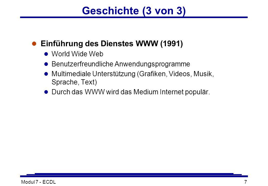 Modul 7 - ECDL7 Geschichte (3 von 3) l Einführung des Dienstes WWW (1991) l World Wide Web l Benutzerfreundliche Anwendungsprogramme l Multimediale Unterstützung (Grafiken, Videos, Musik, Sprache, Text) l Durch das WWW wird das Medium Internet populär.