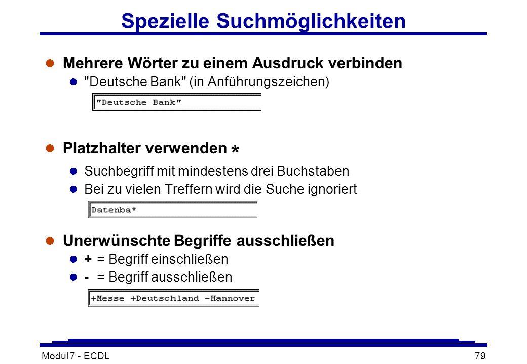 Modul 7 - ECDL79 Spezielle Suchmöglichkeiten l Mehrere Wörter zu einem Ausdruck verbinden l Deutsche Bank (in Anführungszeichen) l Platzhalter verwenden * l Suchbegriff mit mindestens drei Buchstaben l Bei zu vielen Treffern wird die Suche ignoriert l Unerwünschte Begriffe ausschließen l + = Begriff einschließen l - = Begriff ausschließen