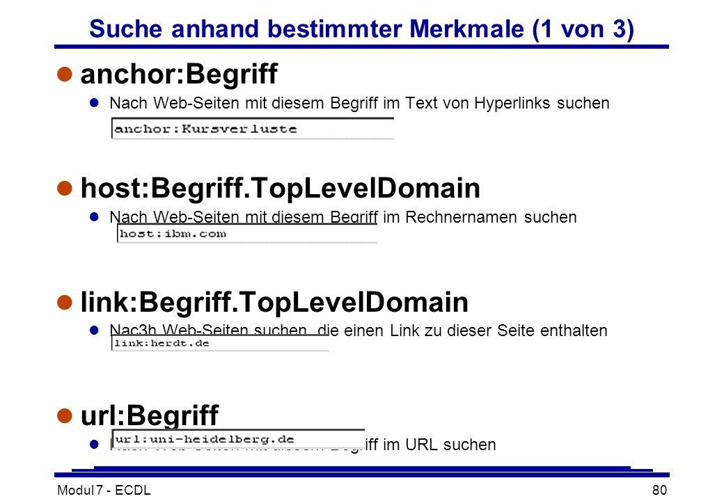 Modul 7 - ECDL80 Suche anhand bestimmter Merkmale (1 von 3) l anchor:Begriff l Nach Web-Seiten mit diesem Begriff im Text von Hyperlinks suchen l host:Begriff.TopLevelDomain l Nach Web-Seiten mit diesem Begriff im Rechnernamen suchen l link:Begriff.TopLevelDomain l Nac3h Web-Seiten suchen, die einen Link zu dieser Seite enthalten l url:Begriff l Nach Web-Seiten mit diesem Begriff im URL suchen