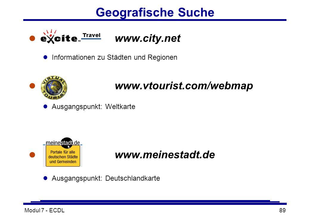 Modul 7 - ECDL89 Geografische Suche l City.Netwww.city.net l Informationen zu Städten und Regionen l www.vtourist.com/webmap l Ausgangspunkt: Weltkarte l www.meinestadt.de l Ausgangspunkt: Deutschlandkarte