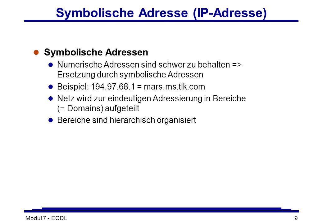 Modul 7 - ECDL9 Symbolische Adresse (IP-Adresse) l Symbolische Adressen l Numerische Adressen sind schwer zu behalten => Ersetzung durch symbolische Adressen l Beispiel: 194.97.68.1 = mars.ms.tlk.com l Netz wird zur eindeutigen Adressierung in Bereiche (= Domains) aufgeteilt l Bereiche sind hierarchisch organisiert