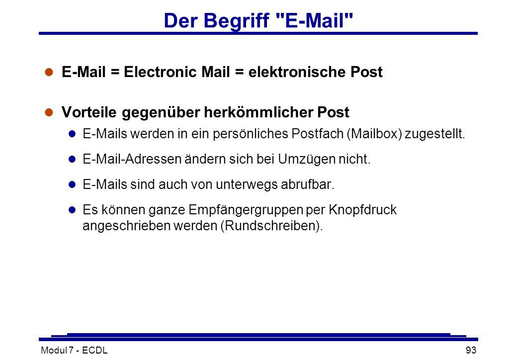Modul 7 - ECDL93 Der Begriff E-Mail l E-Mail = Electronic Mail = elektronische Post l Vorteile gegenüber herkömmlicher Post l E-Mails werden in ein persönliches Postfach (Mailbox) zugestellt.
