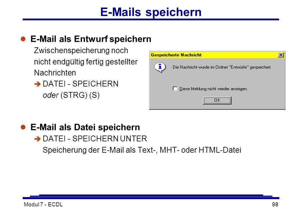 Modul 7 - ECDL98 E-Mails speichern l E-Mail als Entwurf speichern Zwischenspeicherung noch nicht endgültig fertig gestellter Nachrichten è DATEI - SPEICHERN oder (STRG) (S) l E-Mail als Datei speichern è DATEI - SPEICHERN UNTER Speicherung der E-Mail als Text-, MHT- oder HTML-Datei