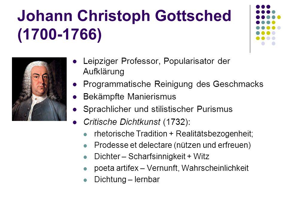 Johann Christoph Gottsched (1700-1766) Leipziger Professor, Popularisator der Aufklärung Programmatische Reinigung des Geschmacks Bekämpfte Manierismu
