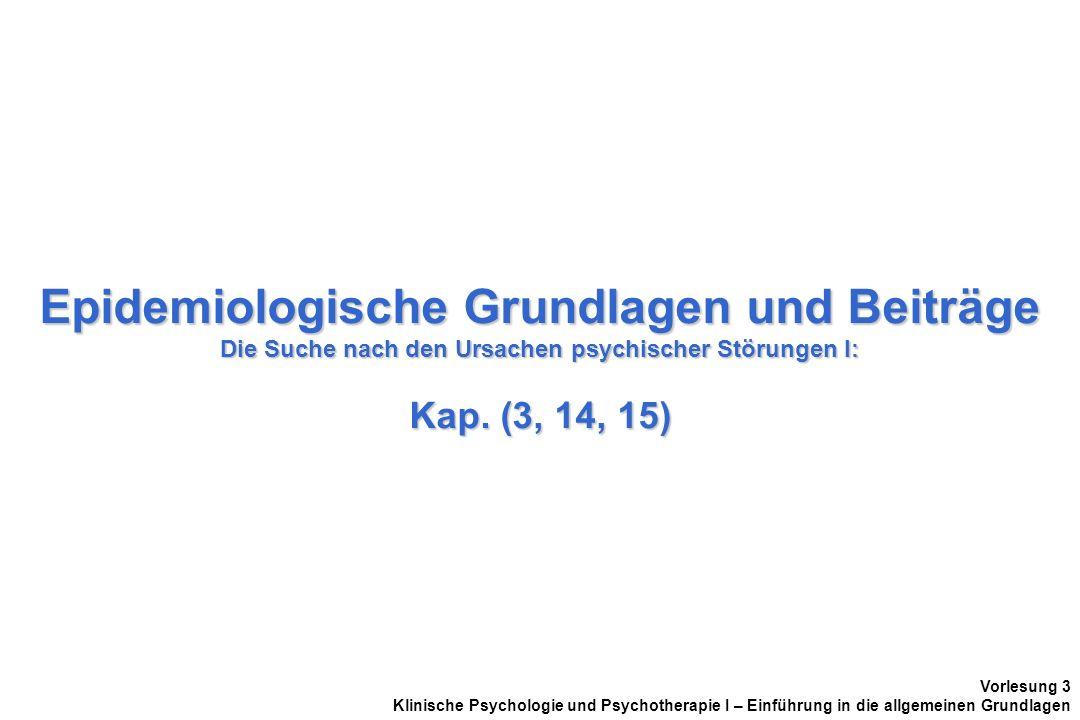 Epidemiologische Grundlagen und Beiträge Die Suche nach den Ursachen psychischer Störungen I: Kap. (3, 14, 15) Vorlesung 3 Klinische Psychologie und P