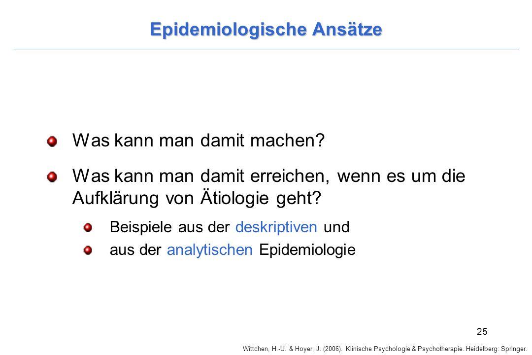 Wittchen, H.-U. & Hoyer, J. (2006). Klinische Psychologie & Psychotherapie. Heidelberg: Springer. 25 Epidemiologische Ansätze Was kann man damit mache