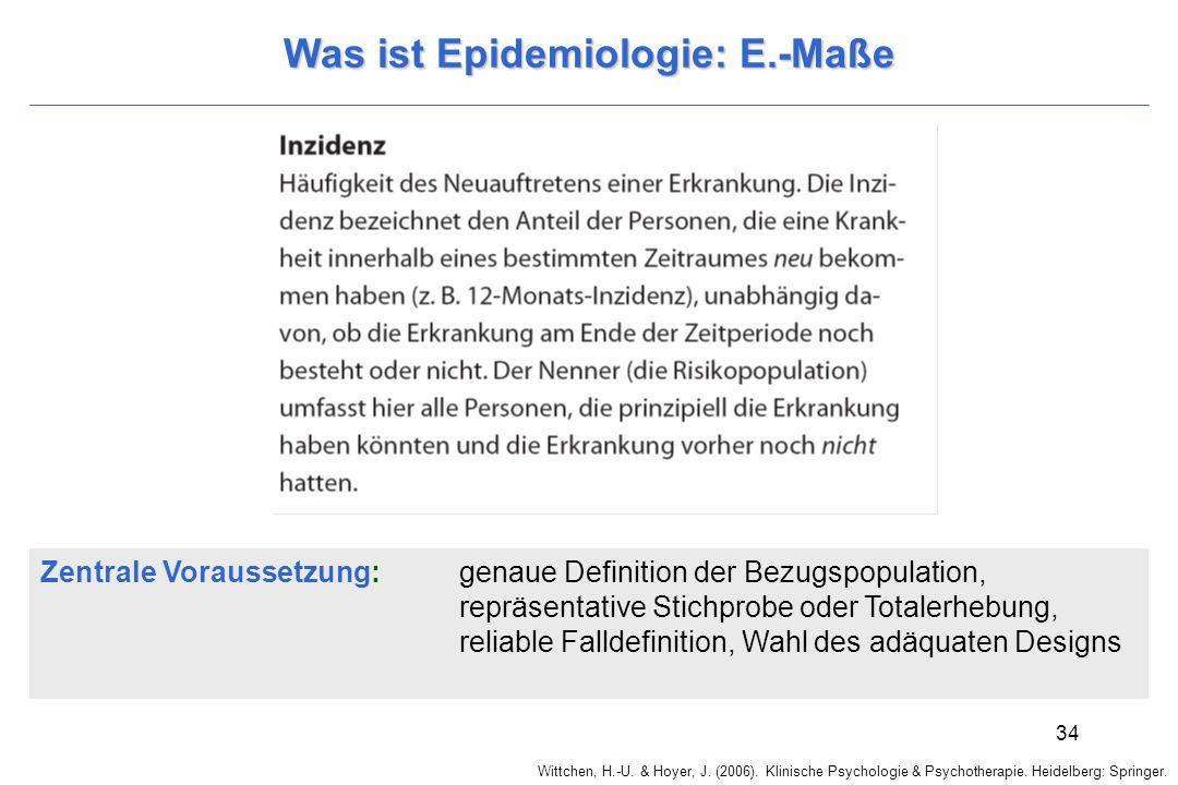 Wittchen, H.-U. & Hoyer, J. (2006). Klinische Psychologie & Psychotherapie. Heidelberg: Springer. 34 Was ist Epidemiologie: E.-Maße Zentrale Vorausset
