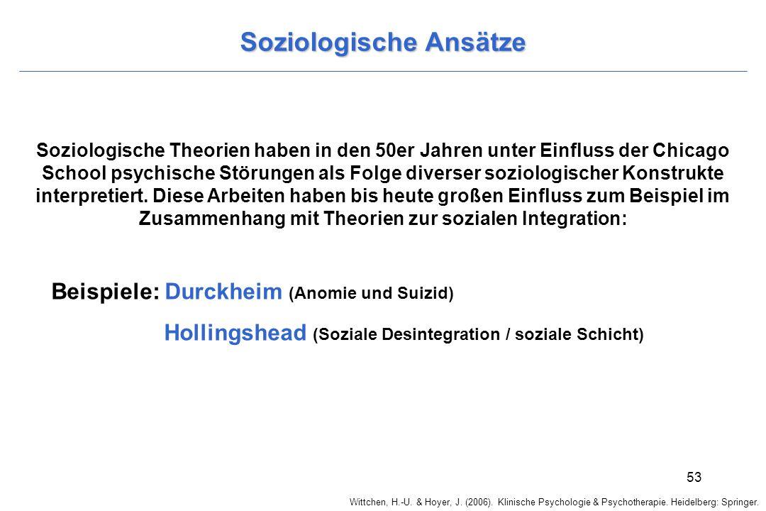 Wittchen, H.-U. & Hoyer, J. (2006). Klinische Psychologie & Psychotherapie. Heidelberg: Springer. 53 Soziologische Ansätze Soziologische Theorien habe