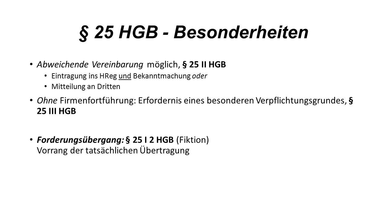 § 25 HGB - Besonderheiten Abweichende Vereinbarung möglich, § 25 II HGB Eintragung ins HReg und Bekanntmachung oder Mitteilung an Dritten Ohne Firmenfortführung: Erfordernis eines besonderen Verpflichtungsgrundes, § 25 III HGB Forderungsübergang: § 25 I 2 HGB (Fiktion) Vorrang der tatsächlichen Übertragung