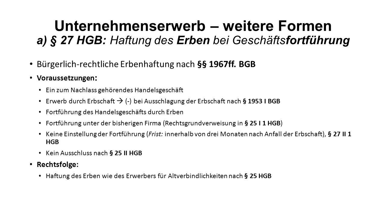 Unternehmenserwerb – weitere Formen a) § 27 HGB: Haftung des Erben bei Geschäftsfortführung Bürgerlich-rechtliche Erbenhaftung nach §§ 1967ff.
