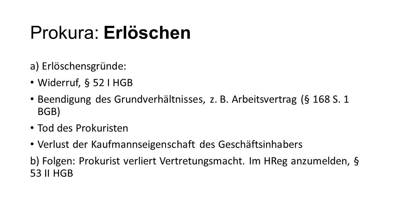 Prokura: Erlöschen a) Erlöschensgründe: Widerruf, § 52 I HGB Beendigung des Grundverhältnisses, z.