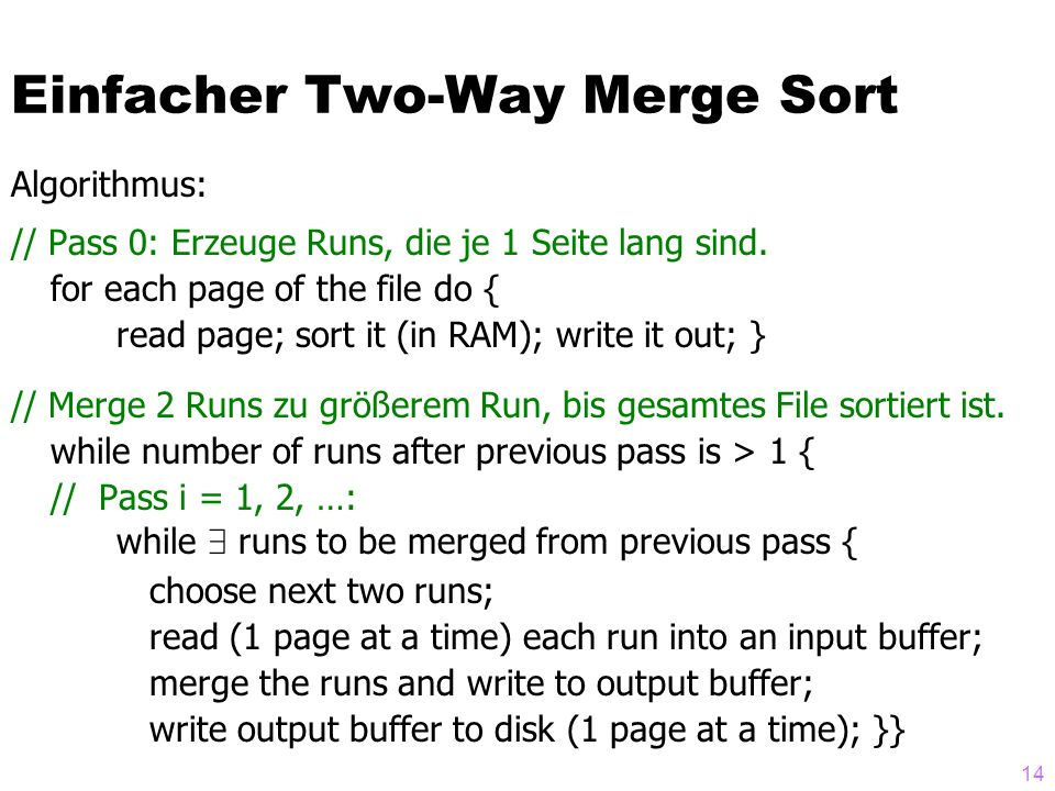 14 Algorithmus: // Pass 0: Erzeuge Runs, die je 1 Seite lang sind. for each page of the file do { read page; sort it (in RAM); write it out;} // Merge