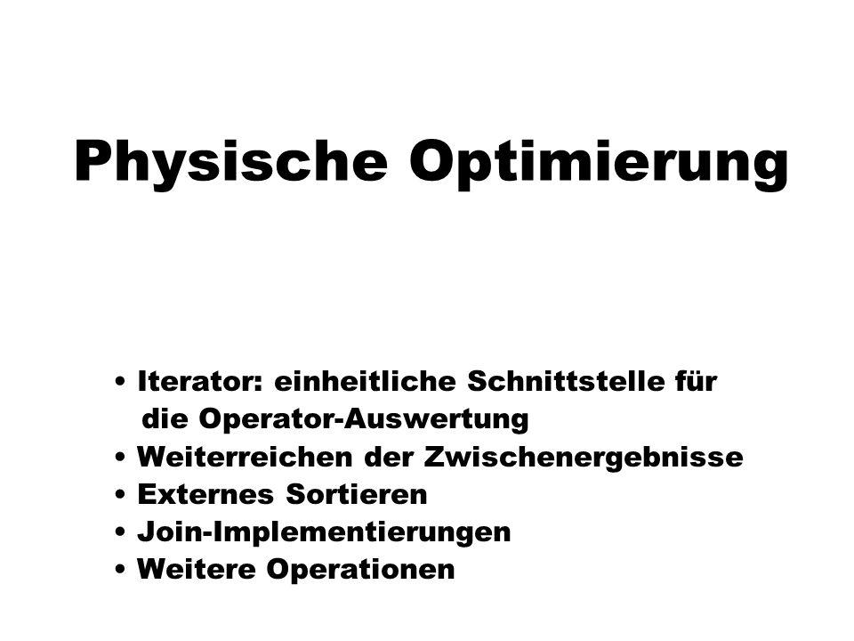 Physische Optimierung Iterator: einheitliche Schnittstelle für die Operator-Auswertung Weiterreichen der Zwischenergebnisse Externes Sortieren Join-Im