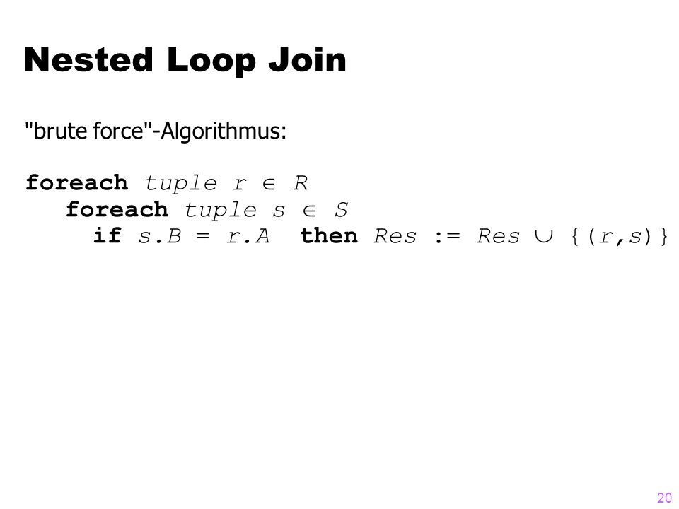 20 brute force -Algorithmus: foreach tuple r  R foreach tuple s  S if s.B = r.A then Res := Res  {(r,s)} Nested Loop Join