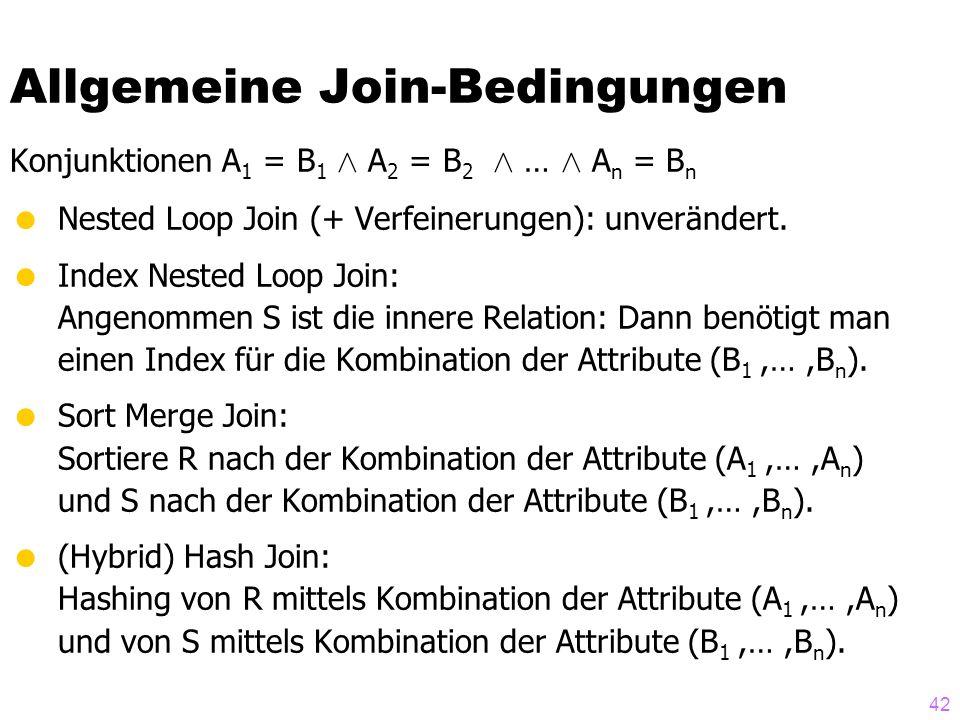 42 Allgemeine Join-Bedingungen Konjunktionen A 1 = B 1 Æ A 2 = B 2 Æ … Æ A n = B n  Nested Loop Join (+ Verfeinerungen): unverändert.