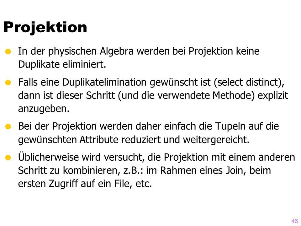 46 Projektion  In der physischen Algebra werden bei Projektion keine Duplikate eliminiert.  Falls eine Duplikatelimination gewünscht ist (select dis