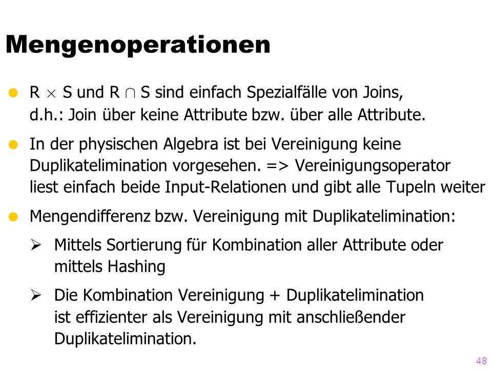 48 Mengenoperationen  R £ S und R Å S sind einfach Spezialfälle von Joins, d.h.: Join über keine Attribute bzw. über alle Attribute.  In der physisc