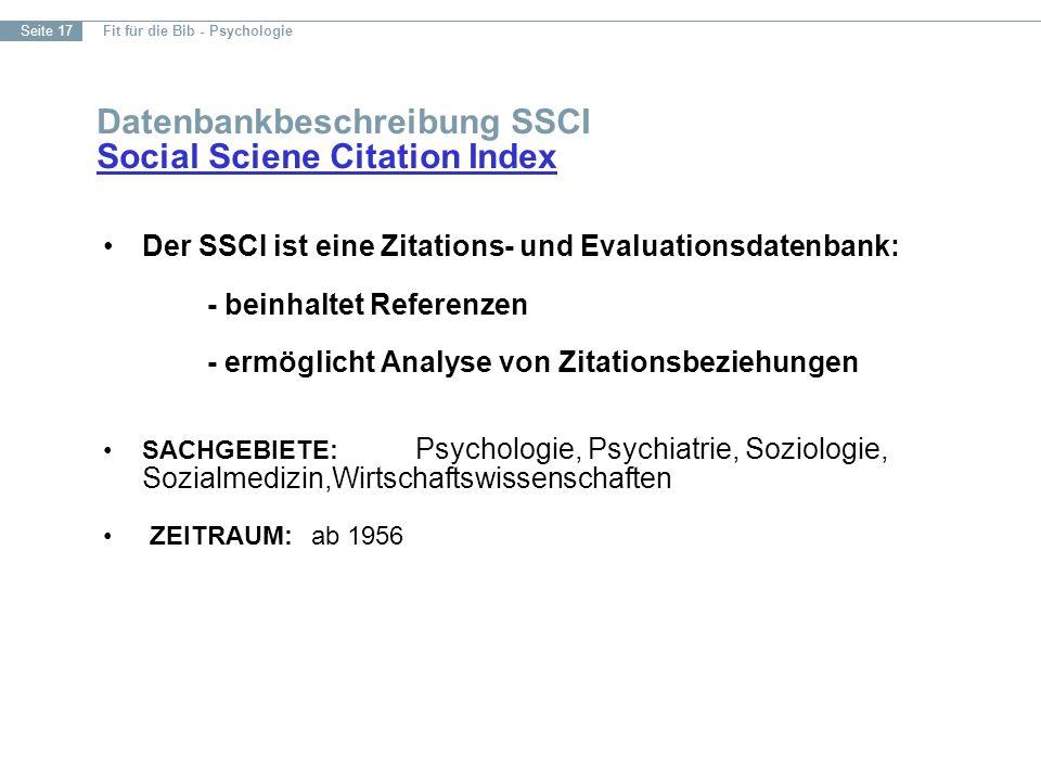 Fit für die Bib - Psychologie Seite 17 Datenbankbeschreibung SSCI Social Sciene Citation Index Social Sciene Citation Index Der SSCI ist eine Zitations- und Evaluationsdatenbank: - beinhaltet Referenzen - ermöglicht Analyse von Zitationsbeziehungen SACHGEBIETE: Psychologie, Psychiatrie, Soziologie, Sozialmedizin,Wirtschaftswissenschaften ZEITRAUM:ab 1956