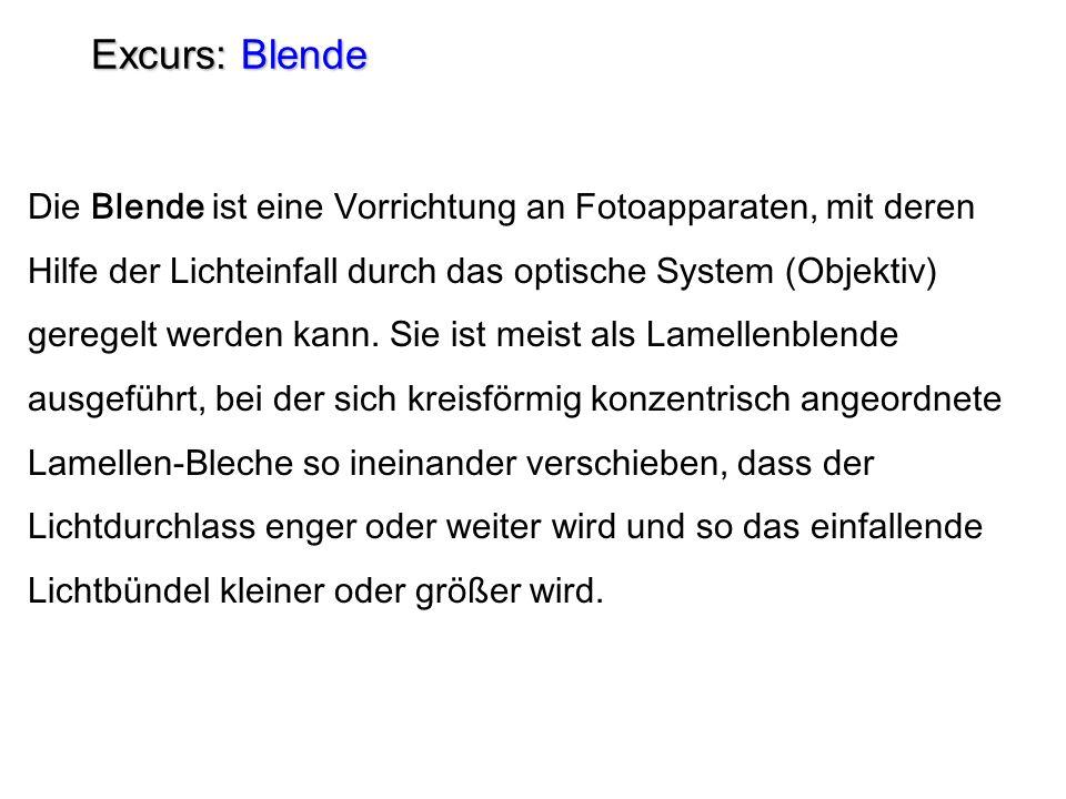 Excurs: Blende Die Blende ist eine Vorrichtung an Fotoapparaten, mit deren Hilfe der Lichteinfall durch das optische System (Objektiv) geregelt werden