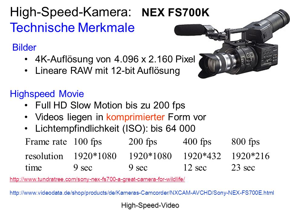 High-Speed-Video Bilder 4K-Auflösung von 4.096 x 2.160 Pixel Lineare RAW mit 12-bit Auflösung Highspeed Movie Full HD Slow Motion bis zu 200 fps Videos liegen in komprimierter Form vor Lichtempfindlichkeit (ISO): bis 64 000 High-Speed-Kamera: NEX FS700K Technische Merkmale Frame rate100 fps200 fps400 fps800 fps resolution time 1920*1080 9 sec 1920*432 12 sec 1920*216 23 sec http://www.tundratree.com/sony-nex-fs700-a-great-camera-for-wildlife/ http://www.videodata.de/shop/products/de/Kameras-Camcorder/NXCAM-AVCHD/Sony-NEX-FS700E.html