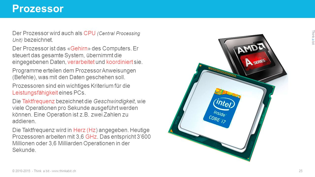 Prozessor © 2010-2015 - Think a bit - www.thinkabit.ch 25 Der Prozessor wird auch als CPU (Central Processing Unit) bezeichnet.