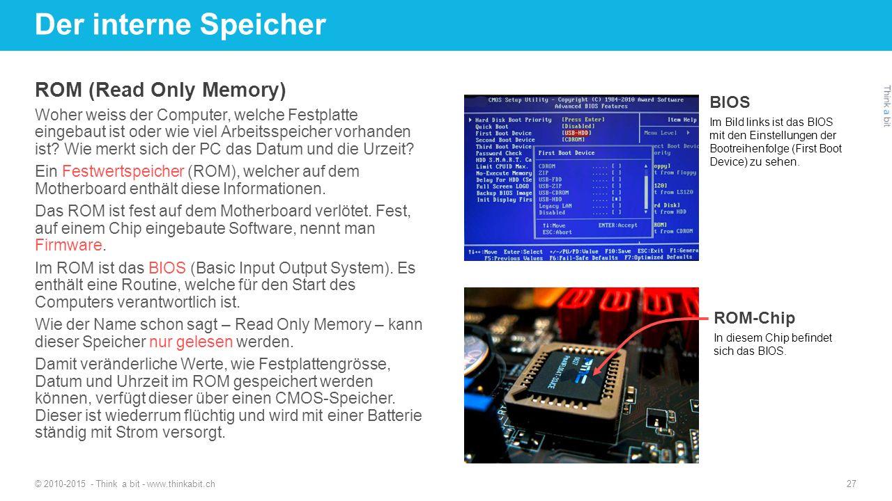 Der interne Speicher © 2010-2015 - Think a bit - www.thinkabit.ch 27 ROM (Read Only Memory) Woher weiss der Computer, welche Festplatte eingebaut ist oder wie viel Arbeitsspeicher vorhanden ist.