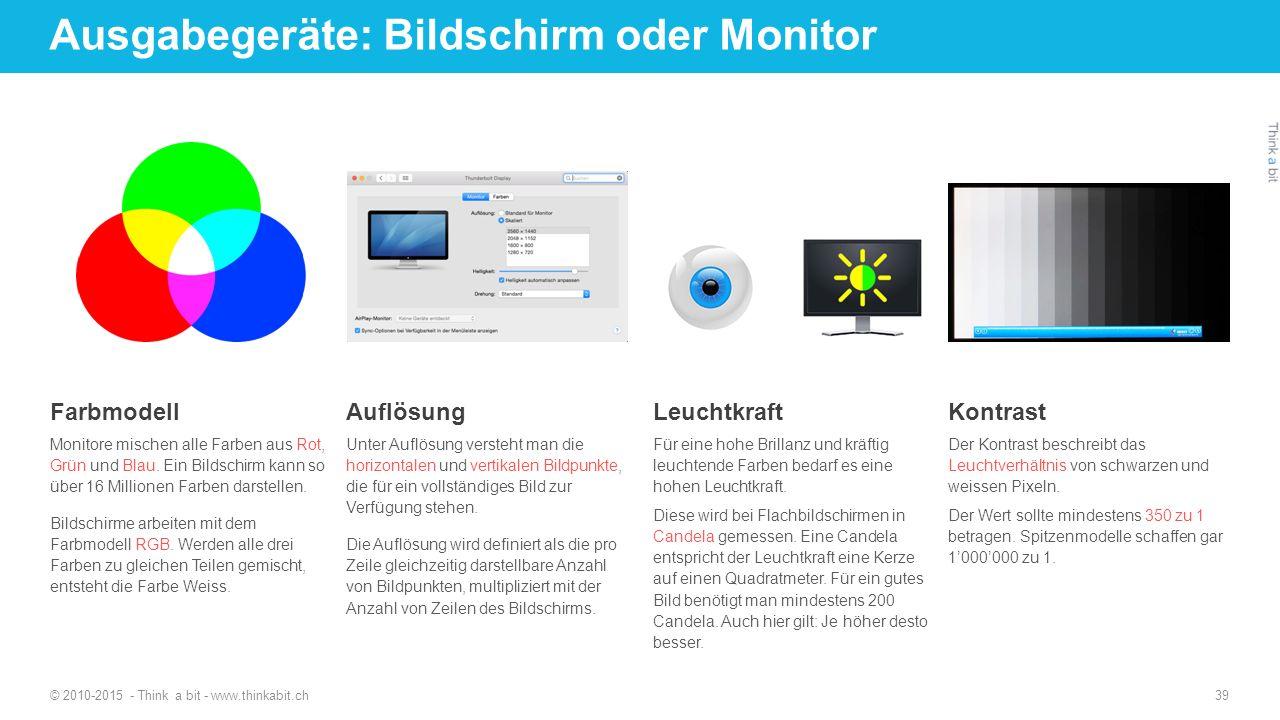 Ausgabegeräte: Bildschirm oder Monitor © 2010-2015 - Think a bit - www.thinkabit.ch 39 Farbmodell Monitore mischen alle Farben aus Rot, Grün und Blau.