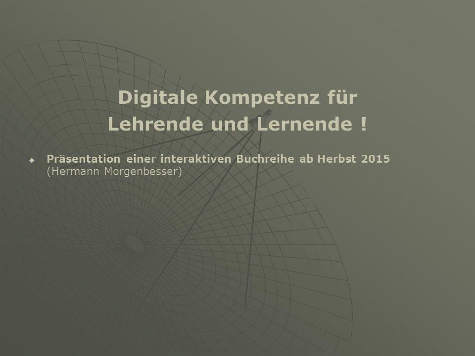 Digitale Kompetenz für Lehrende und Lernende !   Präsentation einer interaktiven Buchreihe ab Herbst 2015 (Hermann Morgenbesser)