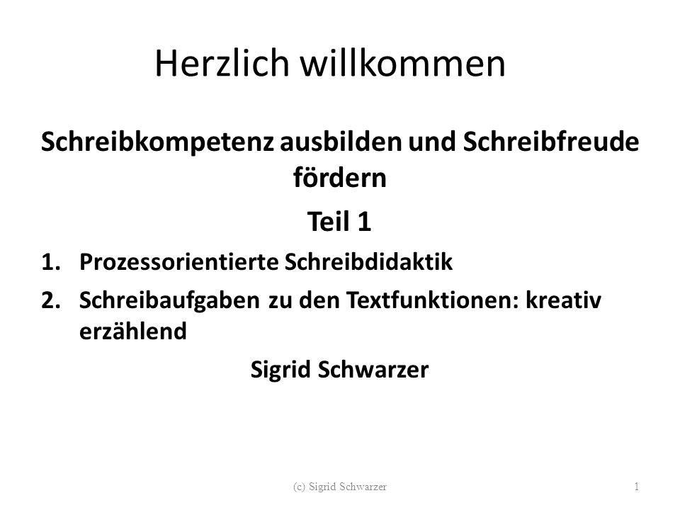 Herzlich willkommen Schreibkompetenz ausbilden und Schreibfreude fördern Teil 1 1.Prozessorientierte Schreibdidaktik 2.Schreibaufgaben zu den Textfunktionen: kreativ erzählend Sigrid Schwarzer (c) Sigrid Schwarzer1