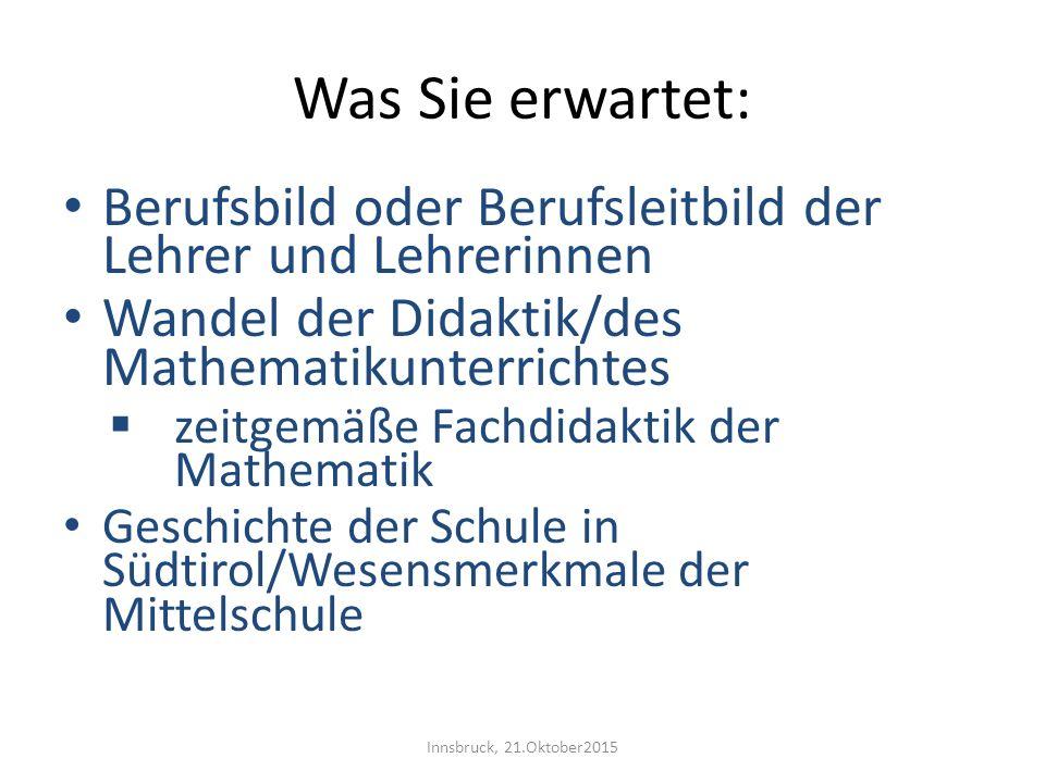 Was Sie erwartet: Berufsbild oder Berufsleitbild der Lehrer und Lehrerinnen Wandel der Didaktik/des Mathematikunterrichtes  zeitgemäße Fachdidaktik d