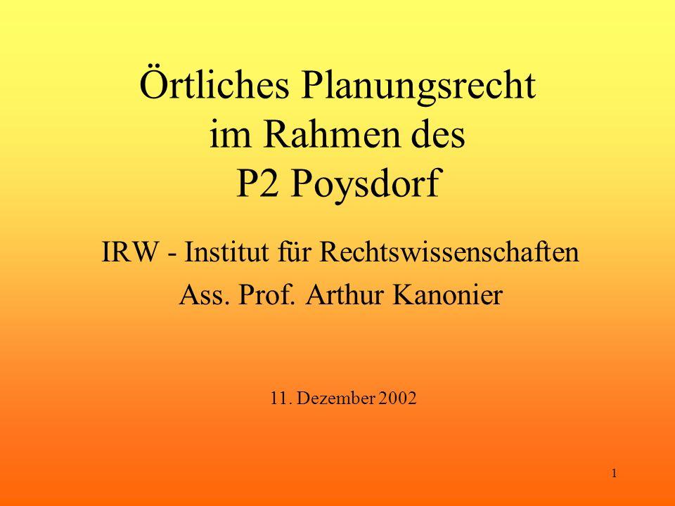 1 Örtliches Planungsrecht im Rahmen des P2 Poysdorf IRW - Institut für Rechtswissenschaften Ass. Prof. Arthur Kanonier 11. Dezember 2002