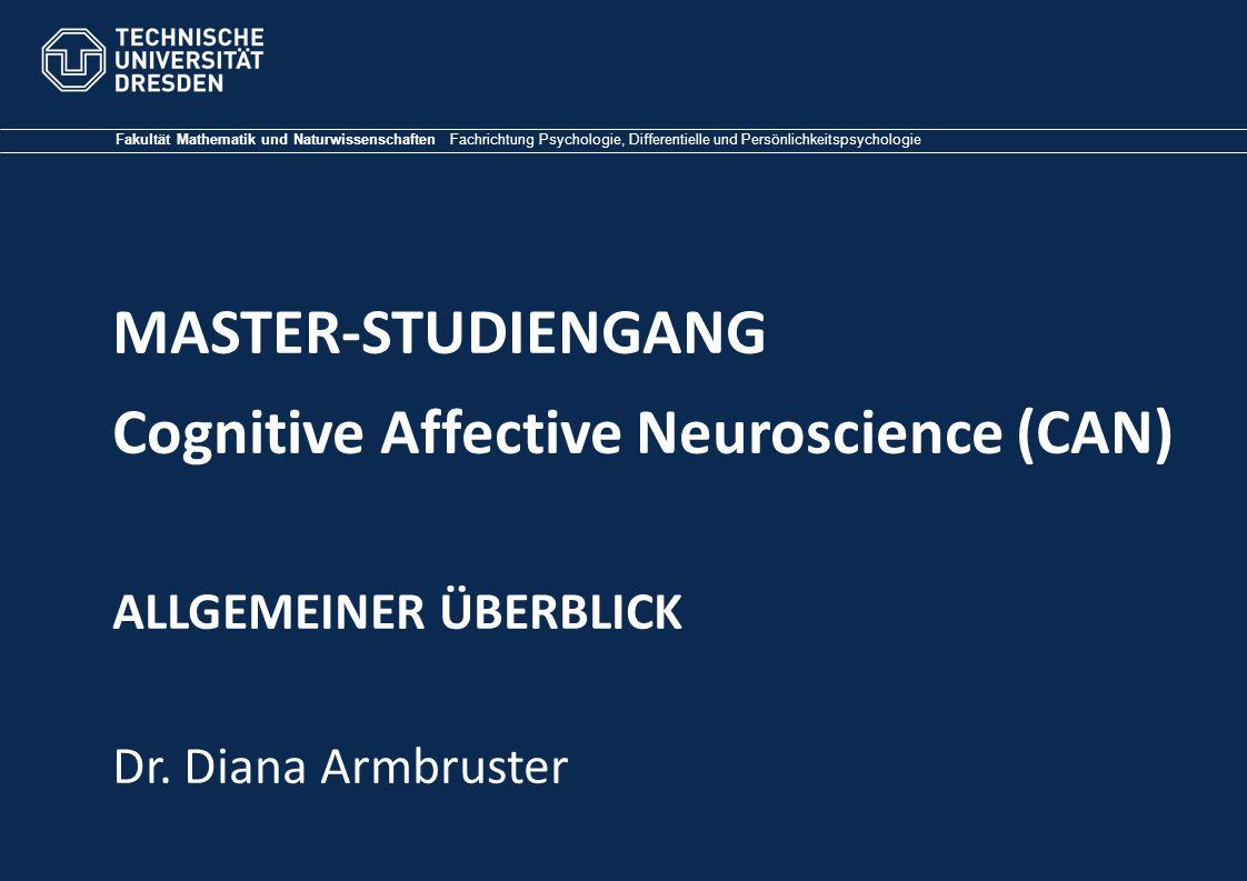 Fakultät Mathematik und Naturwissenschaften Fachrichtung Psychologie, Differentielle und Persönlichkeitspsychologie MASTER-STUDIENGANG Cognitive Affective Neuroscience (CAN) ALLGEMEINER ÜBERBLICK Dr.