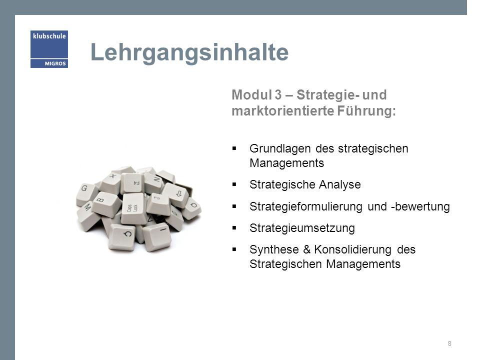 Modul 3 – Strategie- und marktorientierte Führung:  Grundlagen des strategischen Managements  Strategische Analyse  Strategieformulierung und -bewertung  Strategieumsetzung  Synthese & Konsolidierung des Strategischen Managements 8 Lehrgangsinhalte