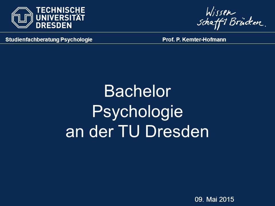 Bachelor Psychologie an der TU Dresden Studienfachberatung Psychologie Prof. P. Kemter-Hofmann 09. Mai 2015