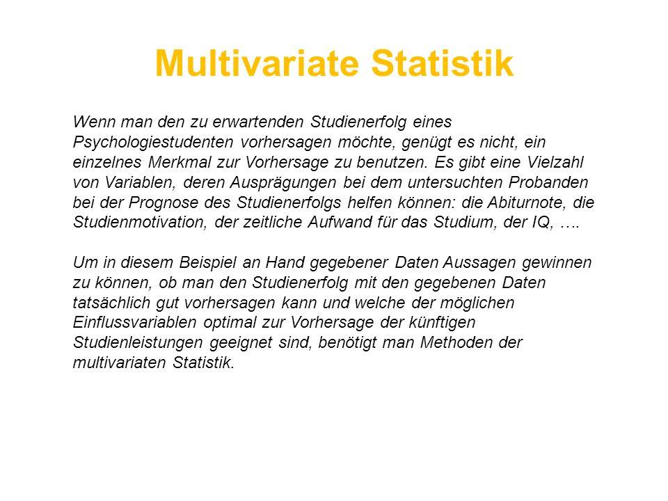 Multivariate Statistik Wenn man den zu erwartenden Studienerfolg eines Psychologiestudenten vorhersagen möchte, genügt es nicht, ein einzelnes Merkmal