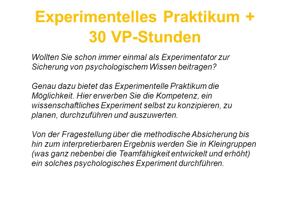 Experimentelles Praktikum + 30 VP-Stunden Wollten Sie schon immer einmal als Experimentator zur Sicherung von psychologischem Wissen beitragen? Genau