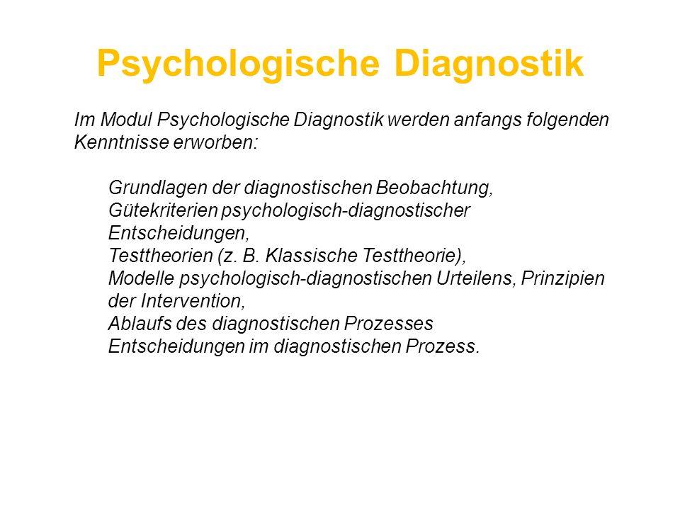 Psychologische Diagnostik Im Modul Psychologische Diagnostik werden anfangs folgenden Kenntnisse erworben: Grundlagen der diagnostischen Beobachtung,