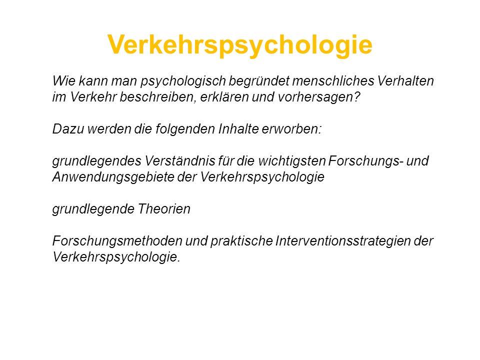 Verkehrspsychologie Wie kann man psychologisch begründet menschliches Verhalten im Verkehr beschreiben, erklären und vorhersagen? Dazu werden die folg