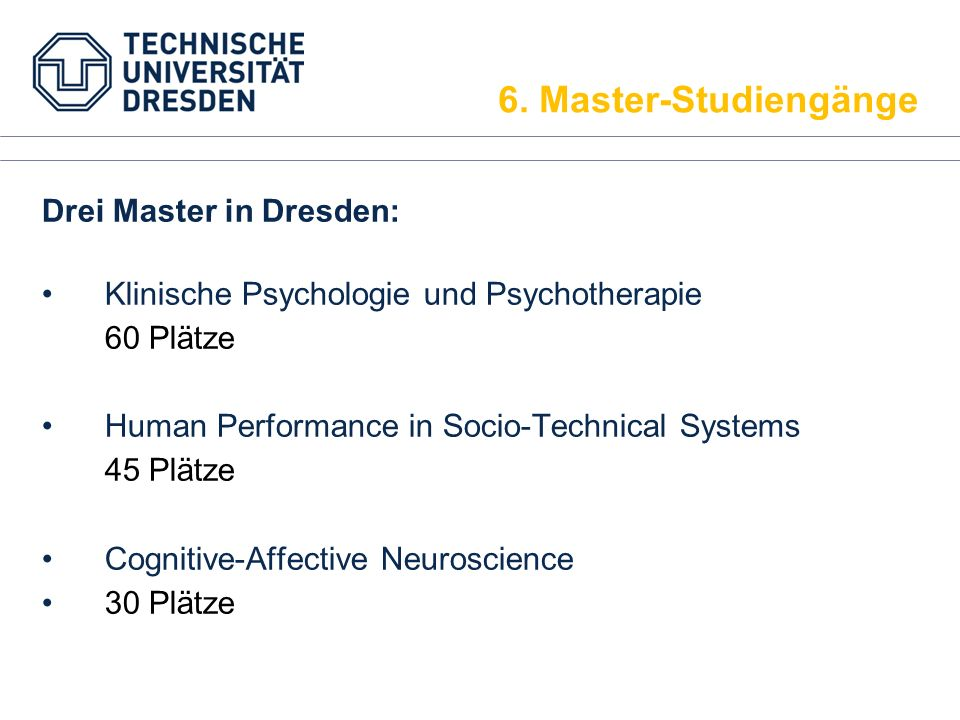 Drei Master in Dresden: Klinische Psychologie und Psychotherapie 60 Plätze Human Performance in Socio-Technical Systems 45 Plätze Cognitive-Affective