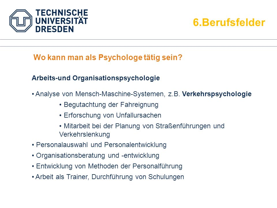 6.Berufsfelder Analyse von Mensch-Maschine-Systemen, z.B. Verkehrspsychologie Begutachtung der Fahreignung Erforschung von Unfallursachen Mitarbeit be