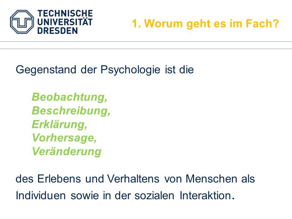 1. Worum geht es im Fach? Gegenstand der Psychologie ist die Beobachtung, Beschreibung, Erklärung, Vorhersage, Veränderung des Erlebens und Verhaltens